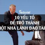 10 Yếu Tố Để Trở Thành Một Nhà Lãnh Đạo Tài Ba